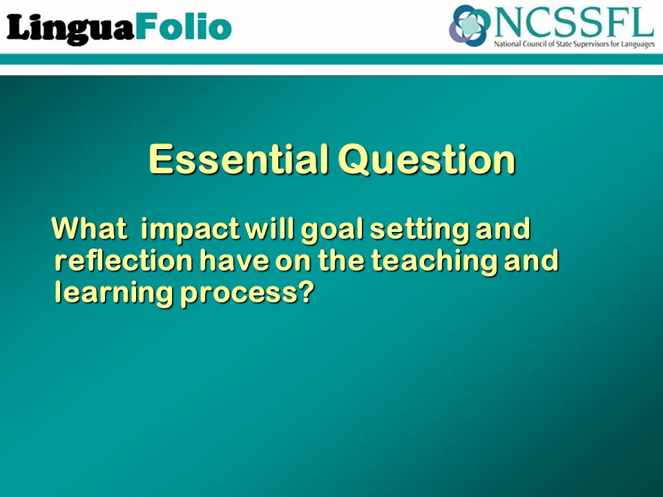 Essential Question What impact will goal setting and reflection have on the teaching and learning process? What impact will goal setting and reflectio