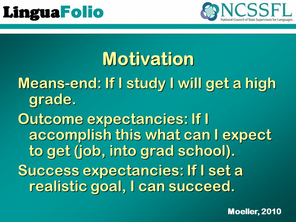 Motivation Means-end: If I study I will get a high grade. Outcome expectancies: If I accomplish this what can I expect to get (job, into grad school).