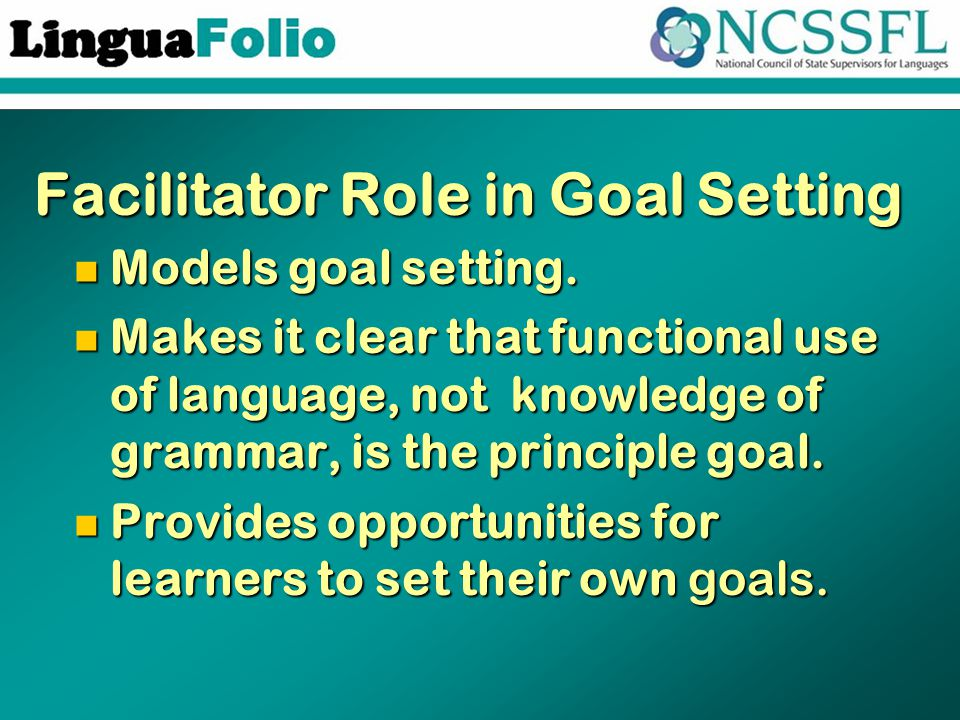 Facilitator Role in Goal Setting Models goal setting. Models goal setting. Makes it clear that functional use of language, not knowledge of grammar, i