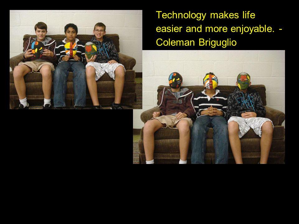Technology makes life easier and more enjoyable. - Coleman Briguglio