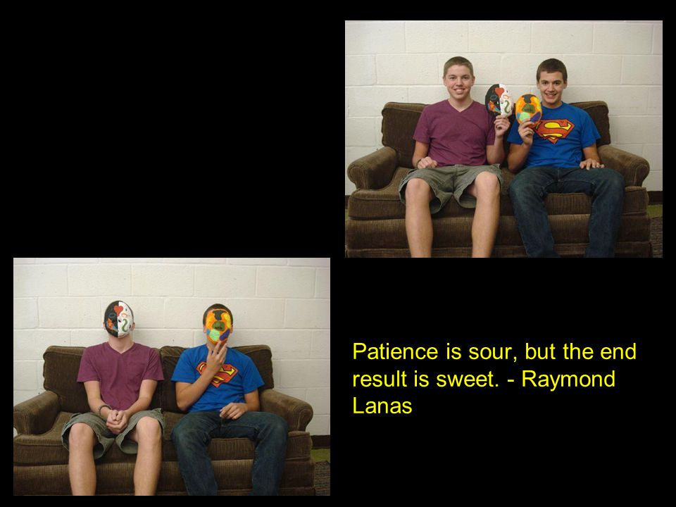 Patience is sour, but the end result is sweet. - Raymond Lanas