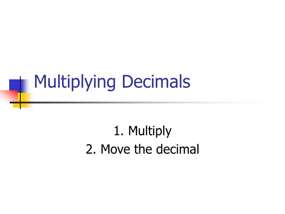 Multiplying Decimals 1. Multiply 2. Move the decimal