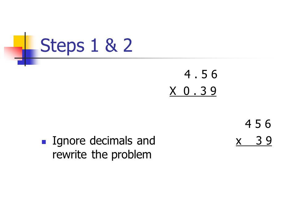 Multiply Decimals Step 1 --- Ignore the decimal Step 2 --- Rewrite the problem Step 3 --- Multiply the problem Step 4 --- Underline all numbers to the right of decimal(s) in original problem Step 5 --- Move decimal that many places left in your answer