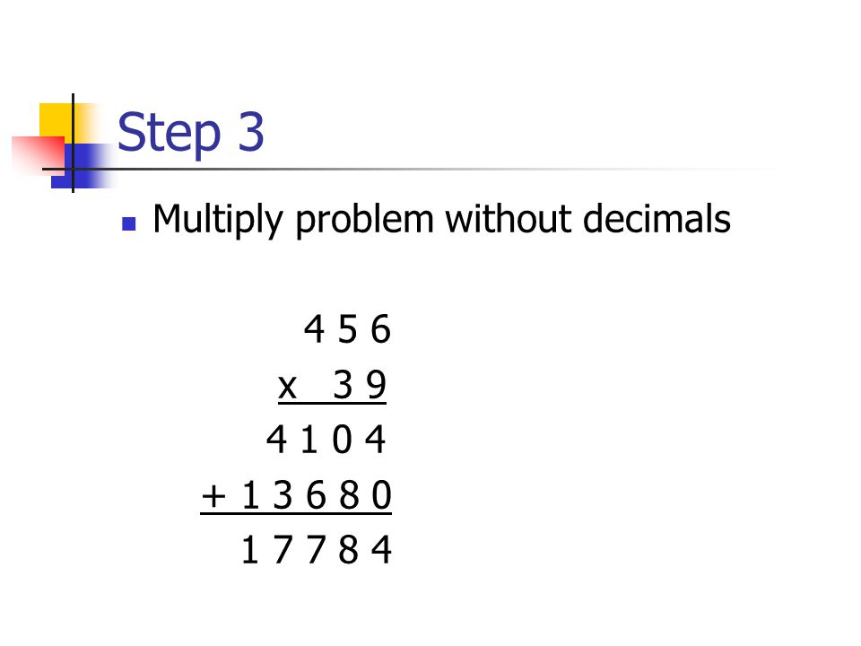Steps 1 & 2 Ignore decimals and rewrite the problem 4. 5 6 X 0. 3 9 4 5 6 x 3 9