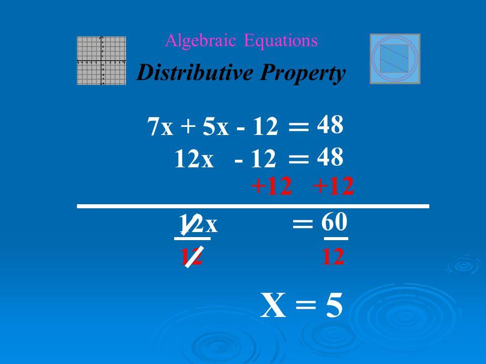 ( ) 10x – 3x -12 = 4x – 9x + 48 Algebraic Equations Distributive Property 7x - 12 = -5x + 48 2(5x – 6) – 3x = 4(x + 12) – 9x 10x – 12 - 3x = 4x + 48 – 9x ( ) 7x + 5x - 12 = 48 12x - 12 = 48 ( )