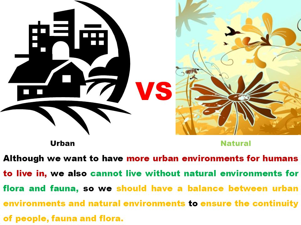 Although we want to have more urban environments for humans to live in, we also cannot live without natural environments for flora and fauna, so we sh