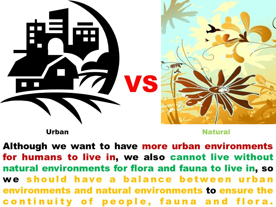 Although we want to have more urban environments for humans to live in, we also cannot live without natural environments for flora and fauna to live i