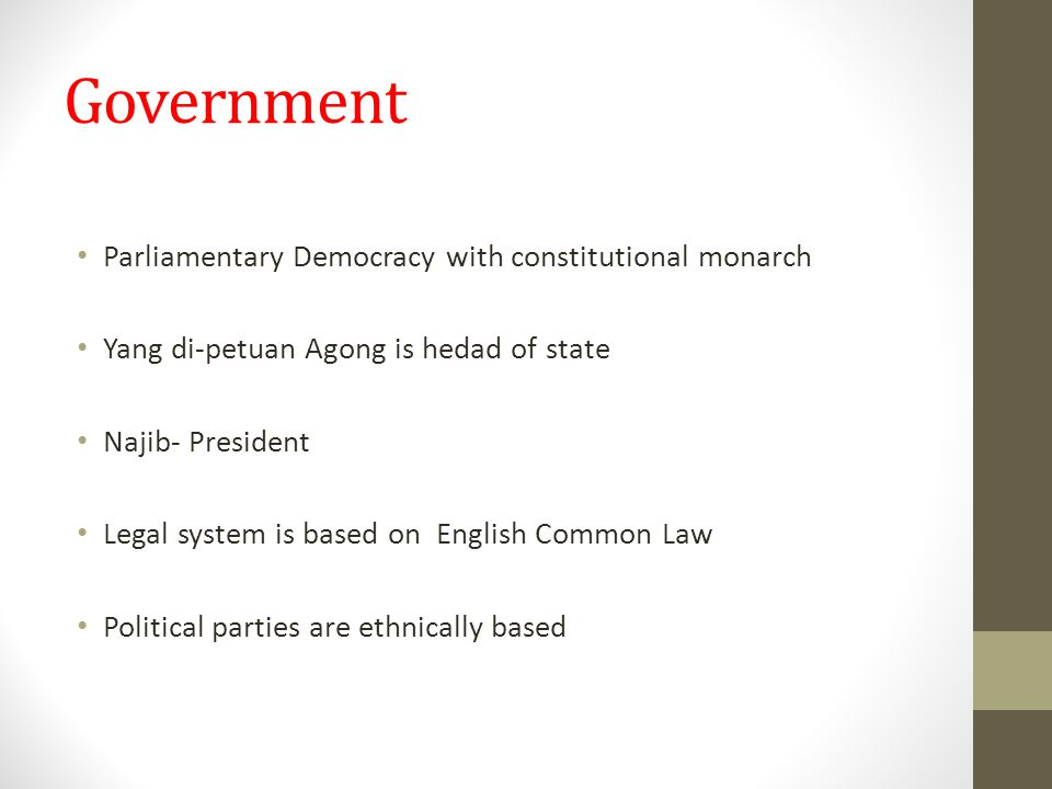 Government Parliamentary Democracy with constitutional monarch Yang di-petuan Agong is hedad of state Najib- President Legal system is based on English Common Law Political parties are ethnically based
