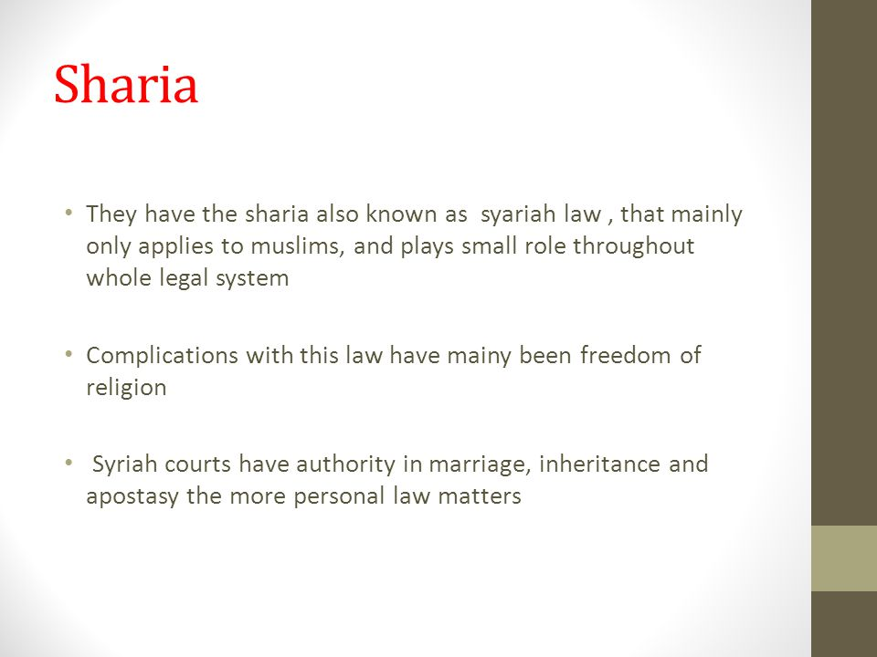 Sharia They have the sharia also known as syariah law, that mainly only applies to muslims, and plays small role throughout whole legal system Complications with this law have mainy been freedom of religion Syriah courts have authority in marriage, inheritance and apostasy the more personal law matters