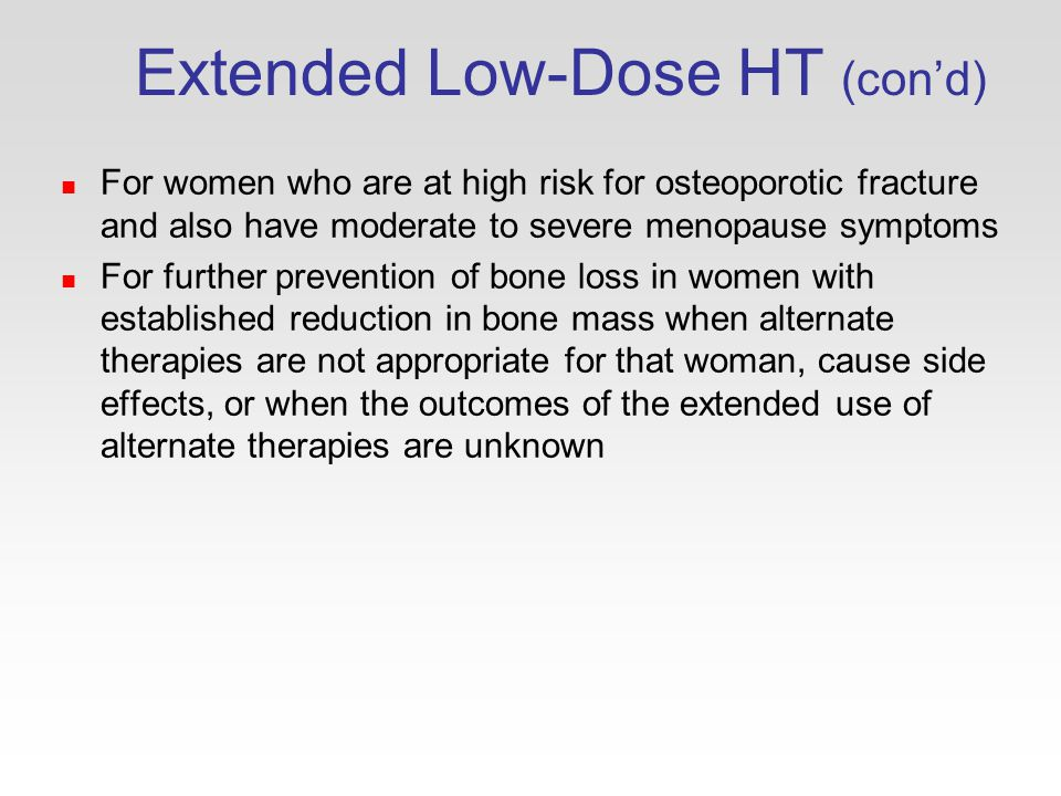 Extended Low-Dose HT (con'd) For women who are at high risk for osteoporotic fracture and also have moderate to severe menopause symptoms For further prevention of bone loss in women with established reduction in bone mass when alternate therapies are not appropriate for that woman, cause side effects, or when the outcomes of the extended use of alternate therapies are unknown