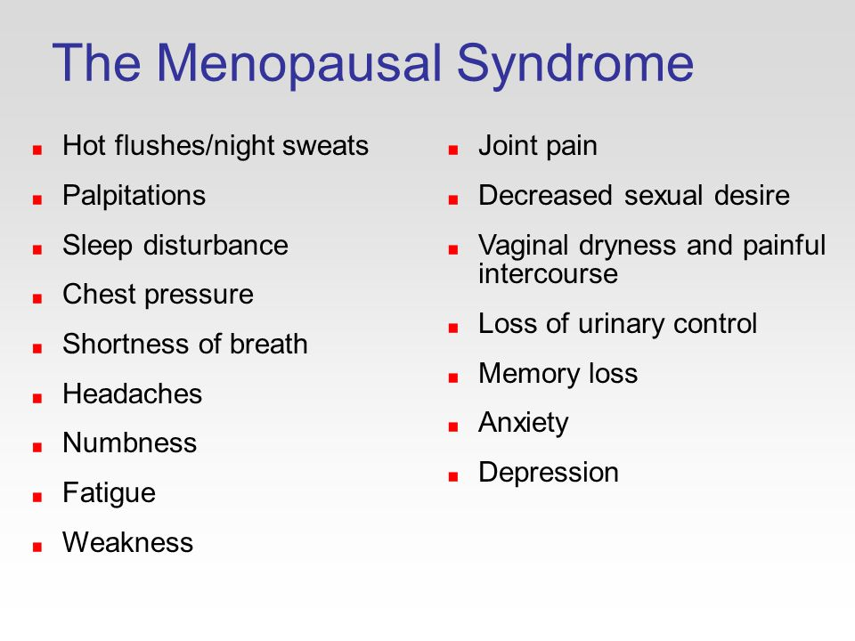 The Menopausal Syndrome Hot flushes/night sweats Palpitations Sleep disturbance Chest pressure Shortness of breath Headaches Numbness Fatigue Weakness Joint pain Decreased sexual desire Vaginal dryness and painful intercourse Loss of urinary control Memory loss Anxiety Depression