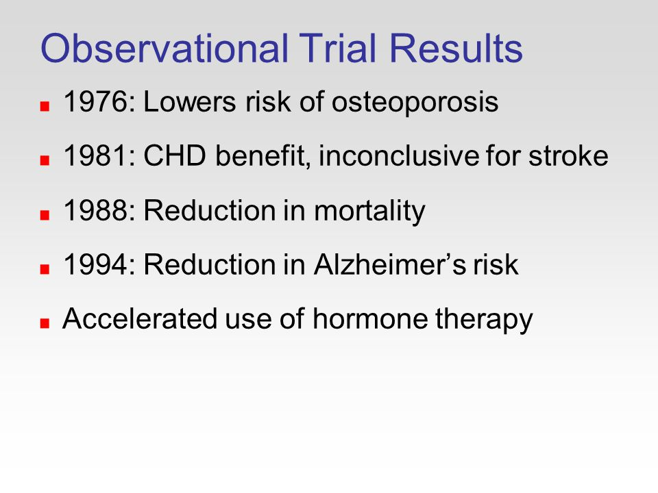 Observational Trial Results 1976: Lowers risk of osteoporosis 1981: CHD benefit, inconclusive for stroke 1988: Reduction in mortality 1994: Reduction in Alzheimer's risk Accelerated use of hormone therapy