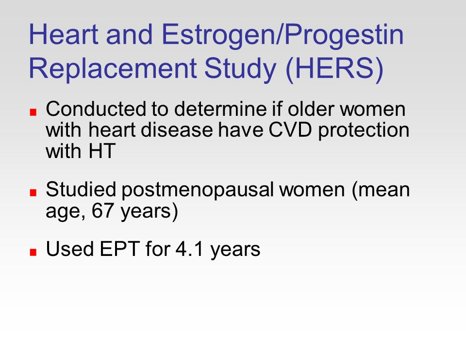 Heart and Estrogen/Progestin Replacement Study (HERS) Conducted to determine if older women with heart disease have CVD protection with HT Studied postmenopausal women (mean age, 67 years) Used EPT for 4.1 years