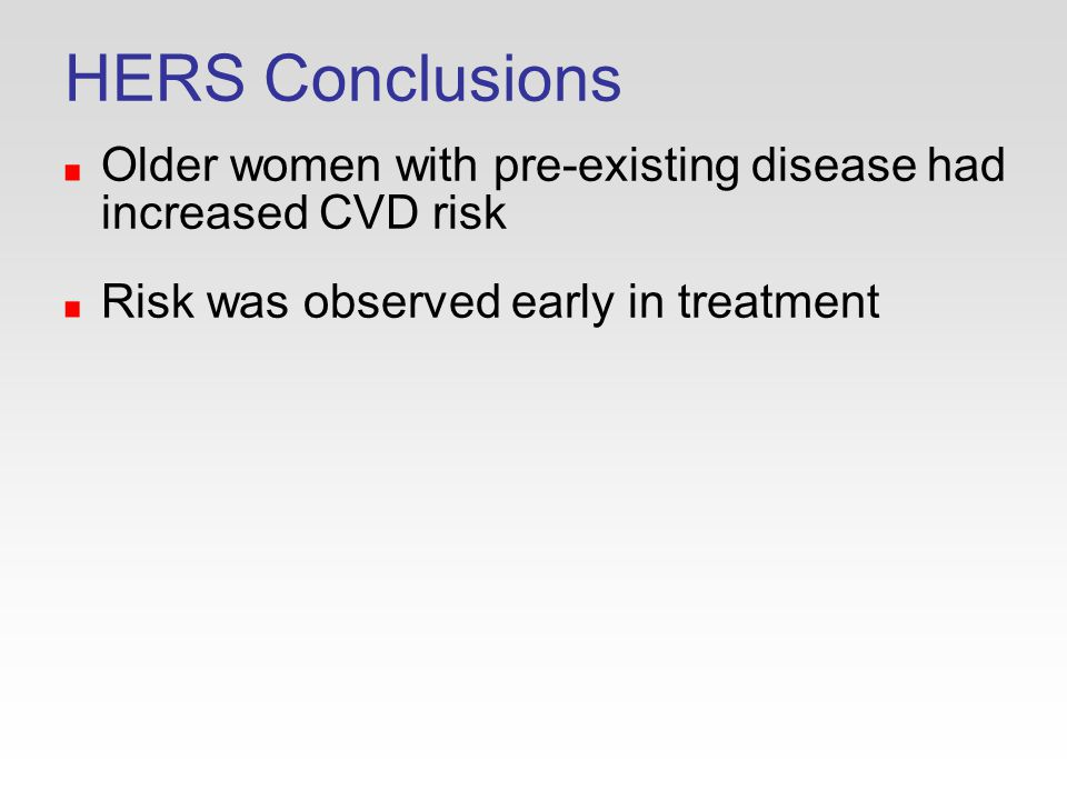 HERS Conclusions Older women with pre-existing disease had increased CVD risk Risk was observed early in treatment