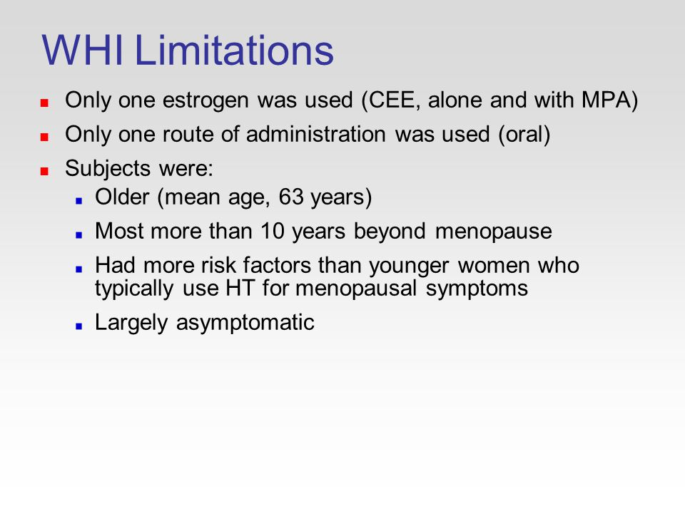 WHI Limitations Only one estrogen was used (CEE, alone and with MPA) Only one route of administration was used (oral) Subjects were: Older (mean age, 63 years) Most more than 10 years beyond menopause Had more risk factors than younger women who typically use HT for menopausal symptoms Largely asymptomatic