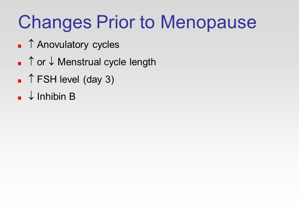 Changes Prior to Menopause  Anovulatory cycles  or  Menstrual cycle length  FSH level (day 3)  Inhibin B
