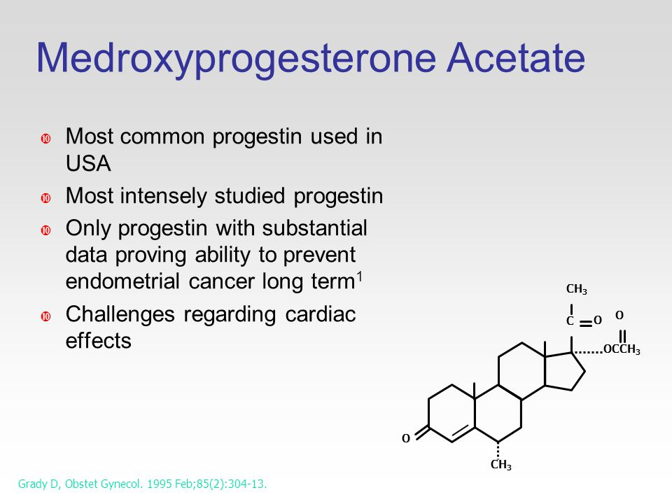 Medroxyprogesterone Acetate CH 3 C O O O OCCH 3 CH 3  Most common progestin used in USA  Most intensely studied progestin  Only progestin with substantial data proving ability to prevent endometrial cancer long term 1  Challenges regarding cardiac effects Grady D, Obstet Gynecol.