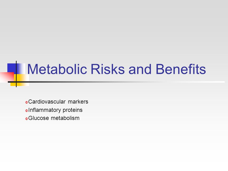 Metabolic Risks and Benefits  Cardiovascular markers  Inflammatory proteins  Glucose metabolism