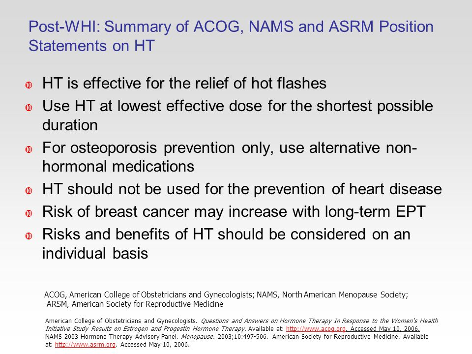 Post-WHI: Summary of ACOG, NAMS and ASRM Position Statements on HT  HT is effective for the relief of hot flashes  Use HT at lowest effective dose for the shortest possible duration  For osteoporosis prevention only, use alternative non- hormonal medications  HT should not be used for the prevention of heart disease  Risk of breast cancer may increase with long-term EPT  Risks and benefits of HT should be considered on an individual basis American College of Obstetricians and Gynecologists.