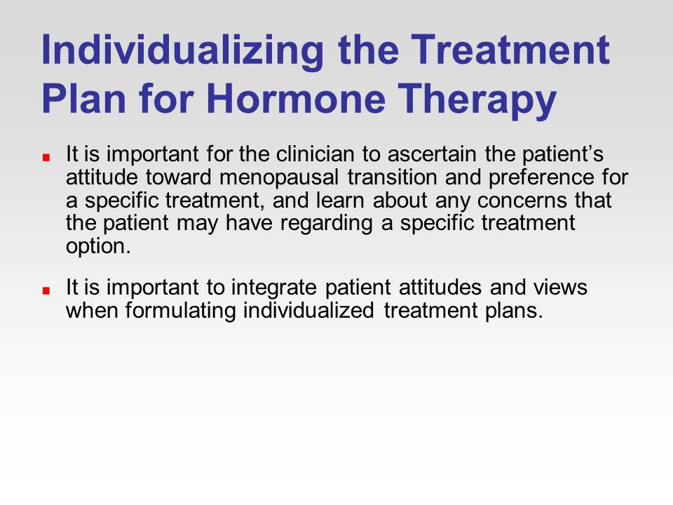Individualizing the Treatment Plan for Hormone Therapy It is important for the clinician to ascertain the patient's attitude toward menopausal transition and preference for a specific treatment, and learn about any concerns that the patient may have regarding a specific treatment option.