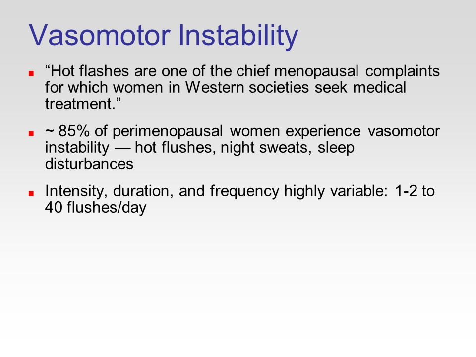 Vasomotor Instability Hot flashes are one of the chief menopausal complaints for which women in Western societies seek medical treatment. ~ 85% of perimenopausal women experience vasomotor instability — hot flushes, night sweats, sleep disturbances Intensity, duration, and frequency highly variable: 1-2 to 40 flushes/day