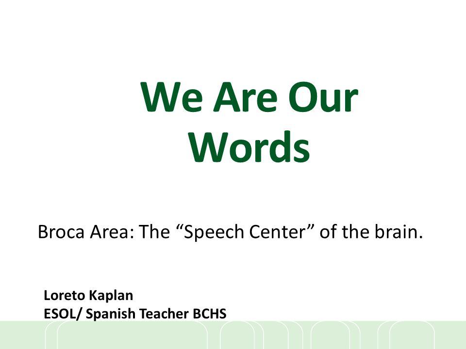 "We Are Our Words Broca Area: The ""Speech Center"" of the brain. Loreto Kaplan ESOL/ Spanish Teacher BCHS"