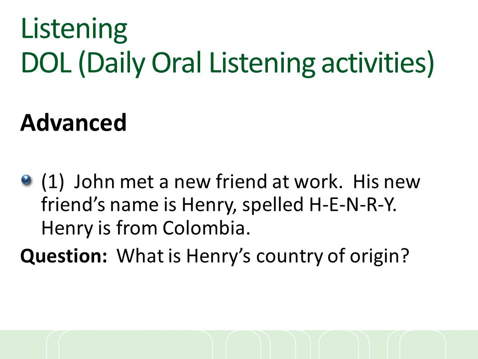 Listening DOL (Daily Oral Listening activities) Advanced (1) John met a new friend at work. His new friend's name is Henry, spelled H-E-N-R-Y. Henry i