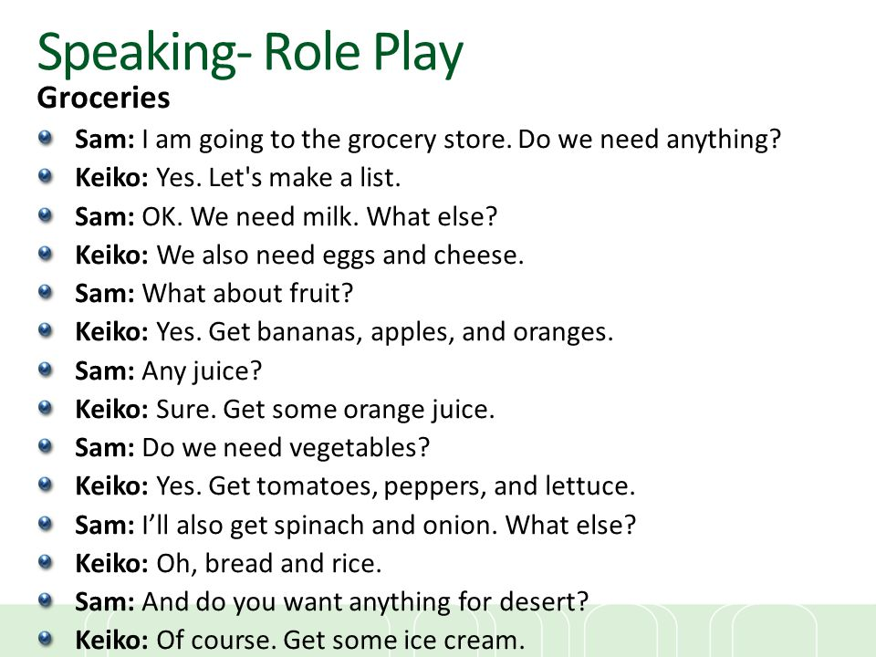 Speaking- Role Play Groceries Sam: I am going to the grocery store. Do we need anything? Keiko: Yes. Let's make a list. Sam: OK. We need milk. What el