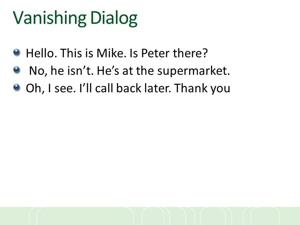 Vanishing Dialog Hello. This is Mike. Is Peter there? No, he isn't. He's at the supermarket. Oh, I see. I'll call back later. Thank you