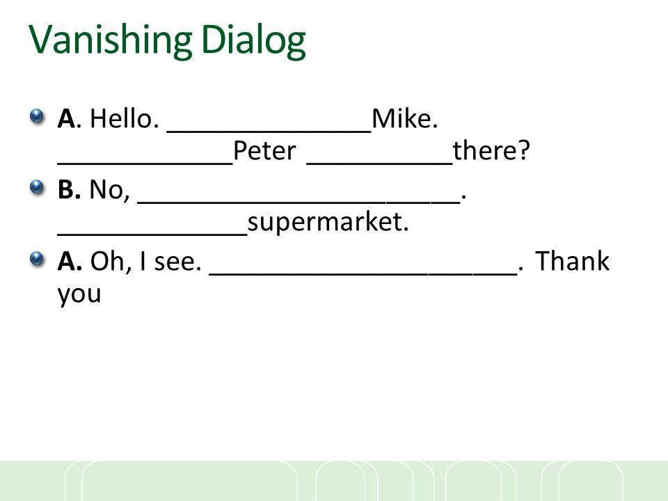 Vanishing Dialog A. Hello. ______________Mike. ____________Peter __________there? B. No, ______________________. _____________supermarket. A. Oh, I se