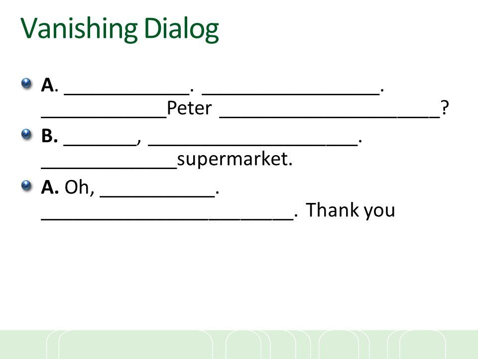 Vanishing Dialog A. ____________. _________________. ____________Peter _____________________? B. _______, ____________________. _____________supermark