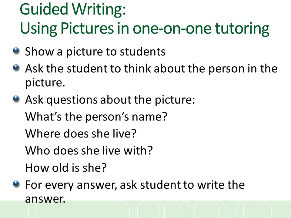 Guided Writing: Using Pictures in one-on-one tutoring Show a picture to students Ask the student to think about the person in the picture. Ask questio