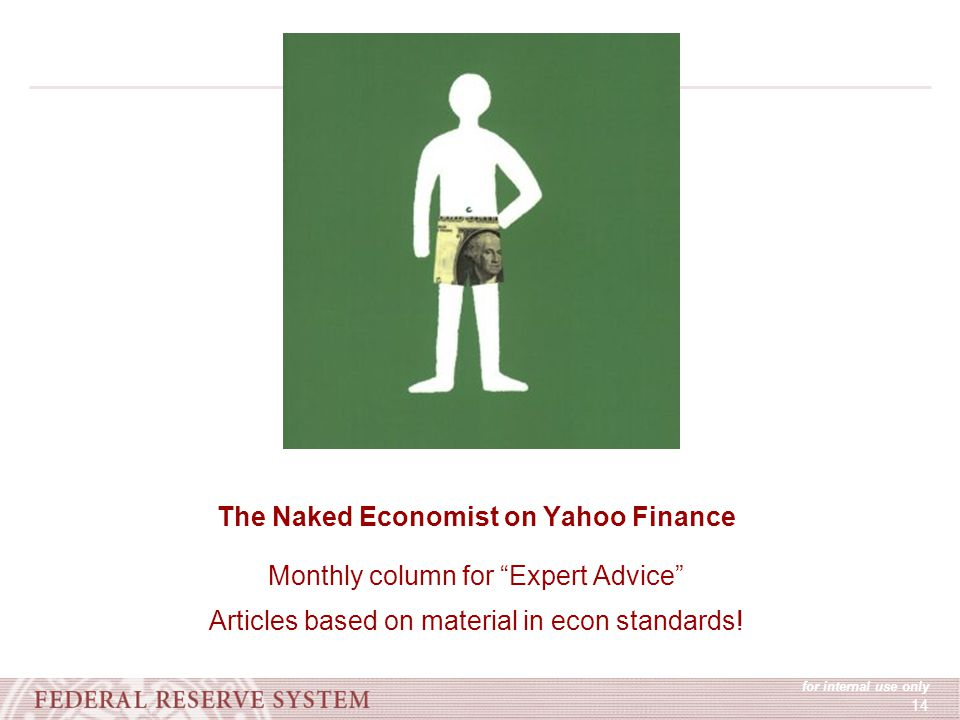 for internal use only 14 The Naked Economist on Yahoo Finance Monthly column for Expert Advice Articles based on material in econ standards!