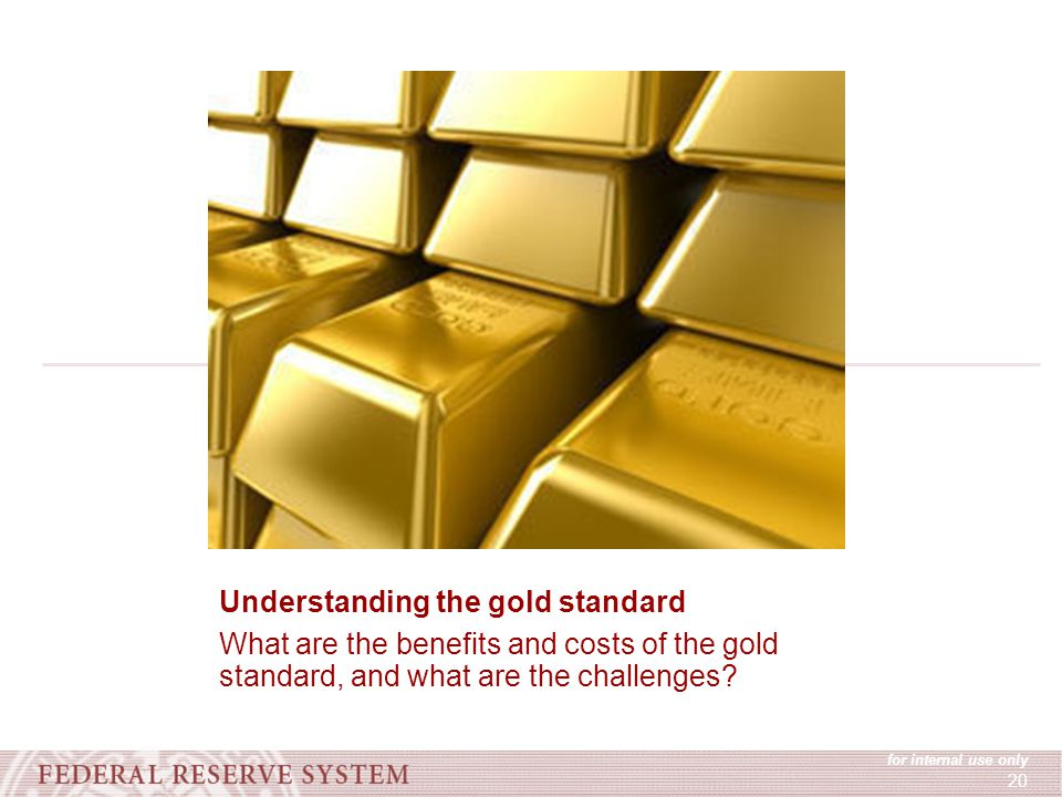 for internal use only 20 Understanding the gold standard What are the benefits and costs of the gold standard, and what are the challenges