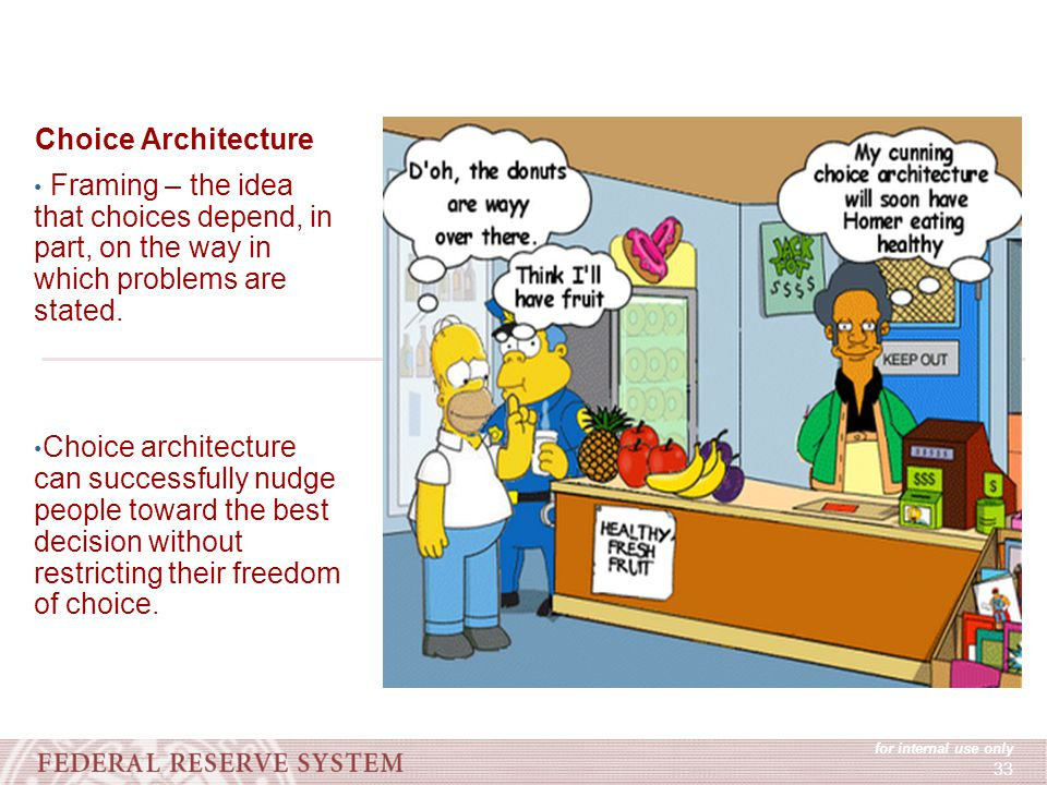 for internal use only 33 Choice Architecture Framing – the idea that choices depend, in part, on the way in which problems are stated.