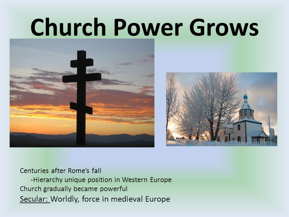 Church Power Grows Centuries after Rome's fall -Hierarchy unique position in Western Europe Church gradually became powerful Secular: Worldly, force in medieval Europe