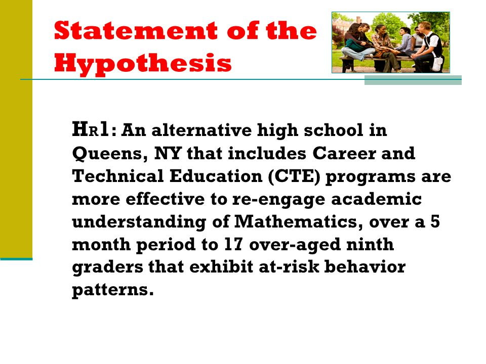 Statement of the Hypothesis H R 1 : An alternative high school in Queens, NY that includes Career and Technical Education (CTE) programs are more effective to re-engage academic understanding of Mathematics, over a 5 month period to 17 over-aged ninth graders that exhibit at-risk behavior patterns.