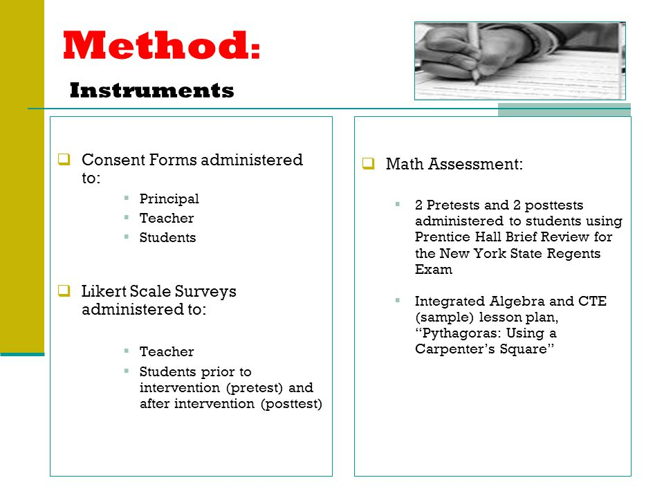 Method : Instruments  Consent Forms administered to:  Principal  Teacher  Students  Likert Scale Surveys administered to:  Teacher  Students prior to intervention (pretest) and after intervention (posttest)  Math Assessment:  2 Pretests and 2 posttests administered to students using Prentice Hall Brief Review for the New York State Regents Exam  Integrated Algebra and CTE (sample) lesson plan, Pythagoras: Using a Carpenter's Square