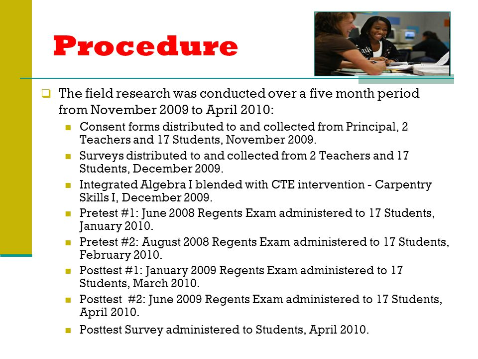 Procedure  The field research was conducted over a five month period from November 2009 to April 2010: Consent forms distributed to and collected from Principal, 2 Teachers and 17 Students, November 2009.