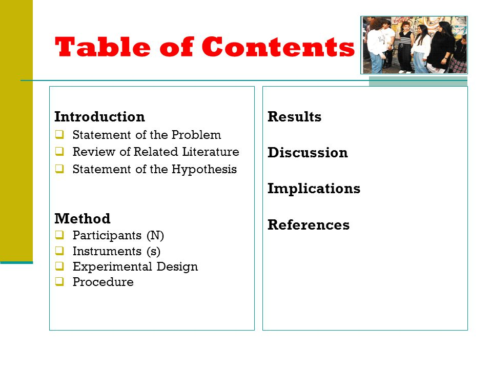 Table of Contents Introduction  Statement of the Problem  Review of Related Literature  Statement of the Hypothesis Method  Participants (N)  Instruments (s)  Experimental Design  Procedure Results Discussion Implications References