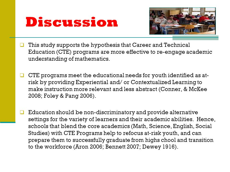 Discussion  This study supports the hypothesis that Career and Technical Education (CTE) programs are more effective to re-engage academic understanding of mathematics.