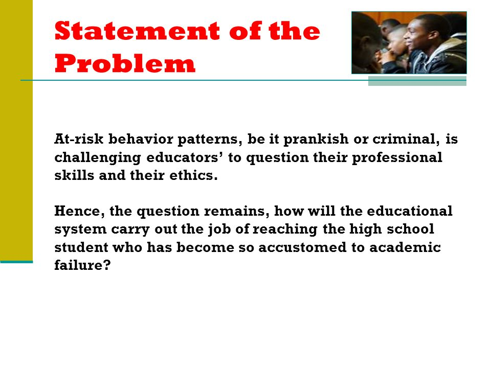 Statement of the Problem At-risk behavior patterns, be it prankish or criminal, is challenging educators' to question their professional skills and their ethics.