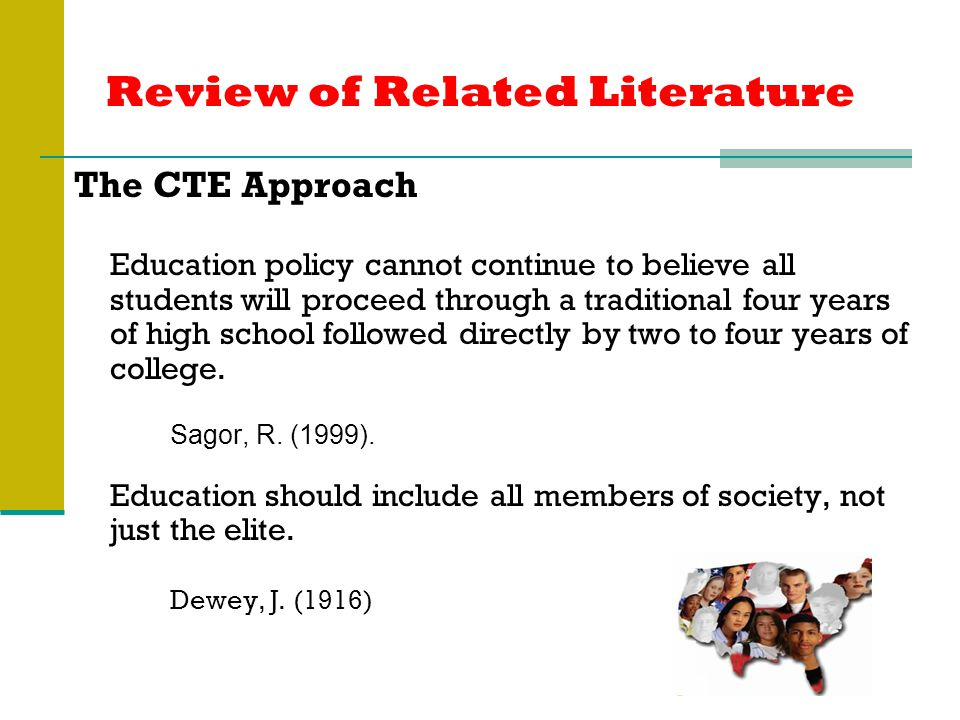 Review of Related Literature The CTE Approach Education policy cannot continue to believe all students will proceed through a traditional four years of high school followed directly by two to four years of college.