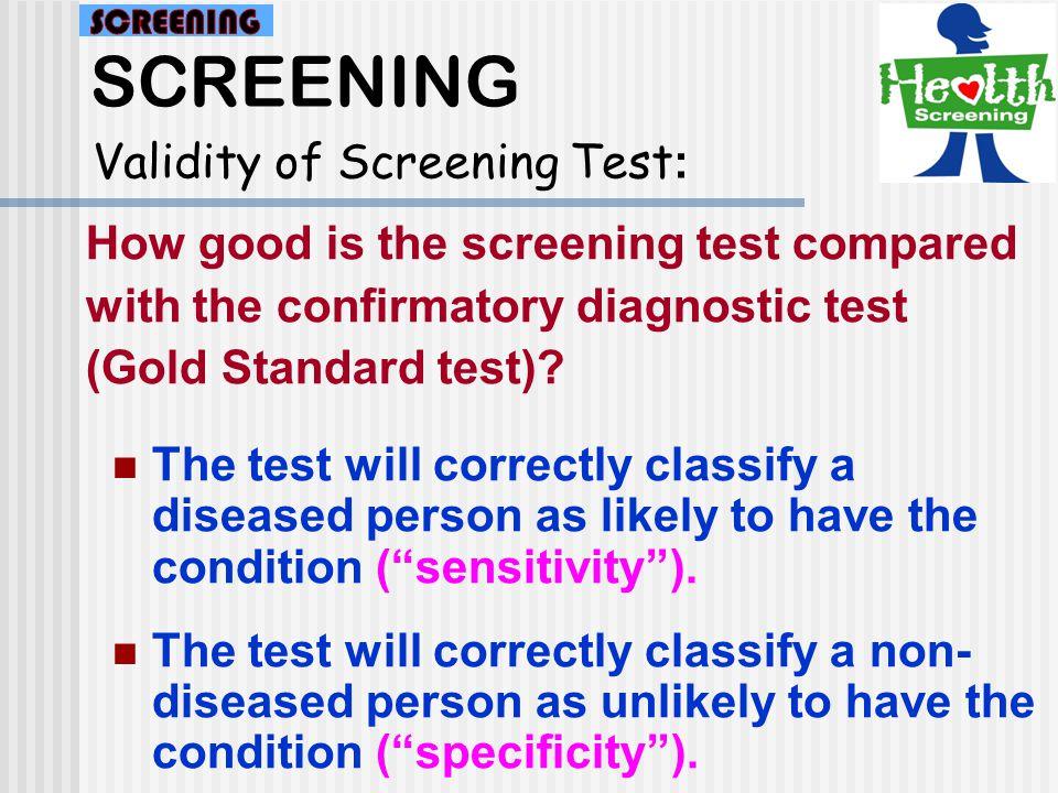 SCREENING Validity of Screening Test : Total Gold standard Screening test NegativePositive PS(FP)(TP) Positive NS(TN)(FN) Negative GTTHTD Total Screening test compared to gold standard a b c d
