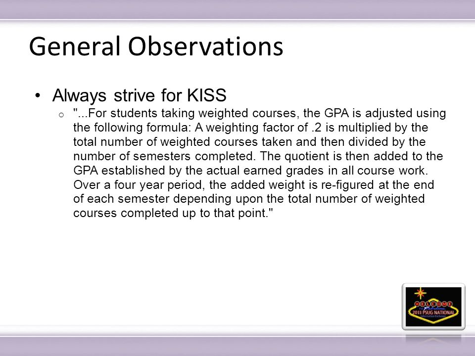 General Observations Always strive for KISS o ...For students taking weighted courses, the GPA is adjusted using the following formula: A weighting factor of.2 is multiplied by the total number of weighted courses taken and then divided by the number of semesters completed.