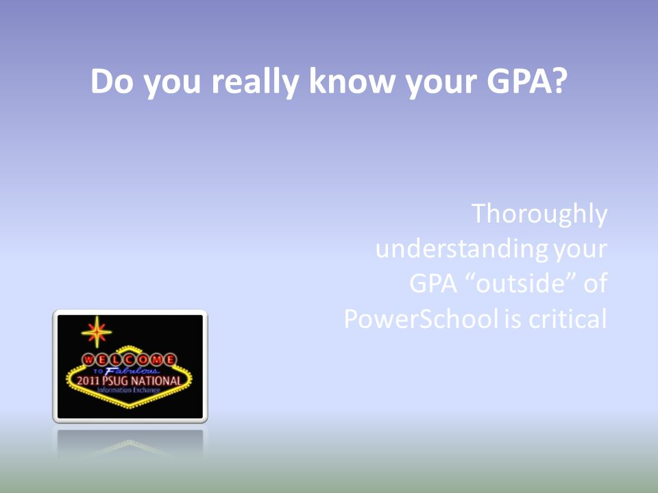 Do you really know your GPA Thoroughly understanding your GPA outside of PowerSchool is critical