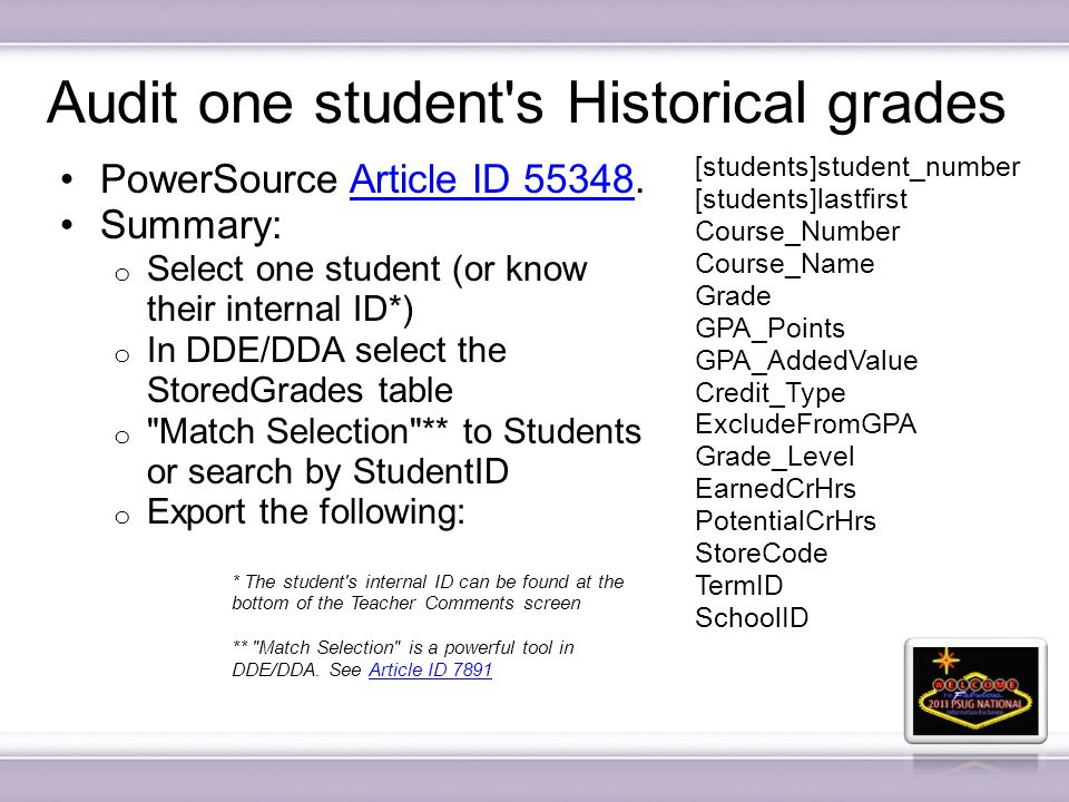 Audit one student s Historical grades PowerSource Article ID 55348.Article ID 55348 Summary: o Select one student (or know their internal ID*) o In DDE/DDA select the StoredGrades table o Match Selection ** to Students or search by StudentID o Export the following: [students]student_number [students]lastfirst Course_Number Course_Name Grade GPA_Points GPA_AddedValue Credit_Type ExcludeFromGPA Grade_Level EarnedCrHrs PotentialCrHrs StoreCode TermID SchoolID * The student s internal ID can be found at the bottom of the Teacher Comments screen ** Match Selection is a powerful tool in DDE/DDA.