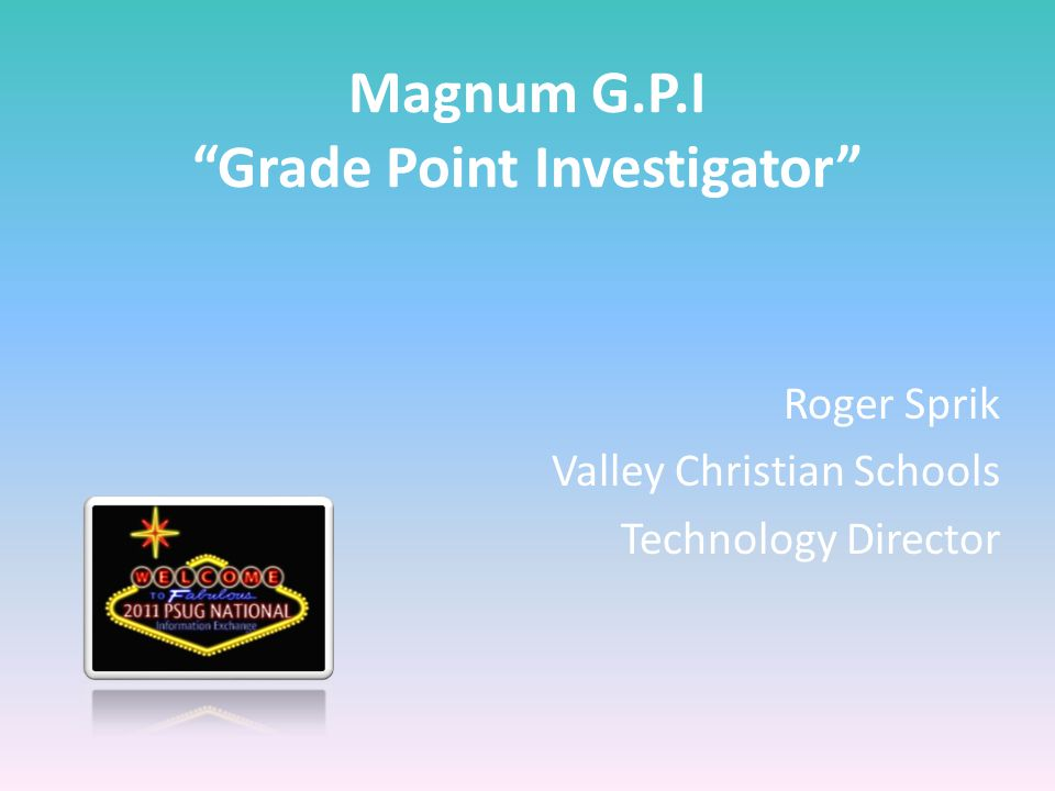 Magnum G.P.I Grade Point Investigator Roger Sprik Valley Christian Schools Technology Director
