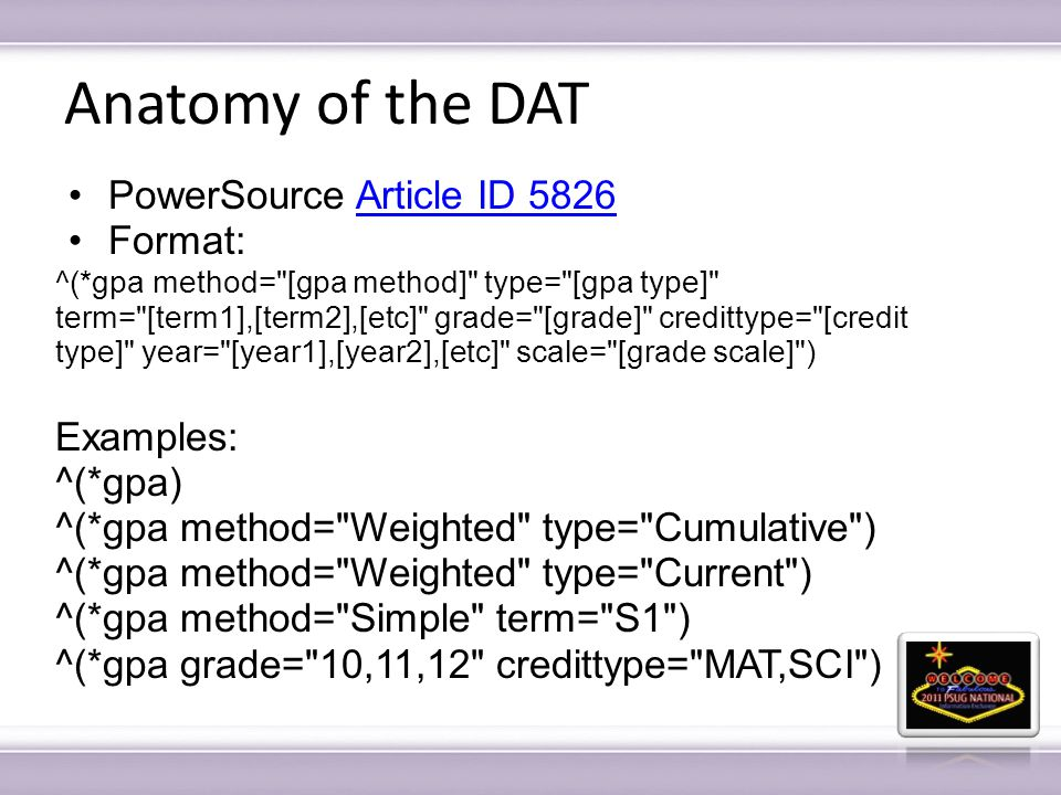 Anatomy of the DAT PowerSource Article ID 5826Article ID 5826 Format: ^(*gpa method= [gpa method] type= [gpa type] term= [term1],[term2],[etc] grade= [grade] credittype= [credit type] year= [year1],[year2],[etc] scale= [grade scale] ) Examples: ^(*gpa) ^(*gpa method= Weighted type= Cumulative ) ^(*gpa method= Weighted type= Current ) ^(*gpa method= Simple term= S1 ) ^(*gpa grade= 10,11,12 credittype= MAT,SCI )
