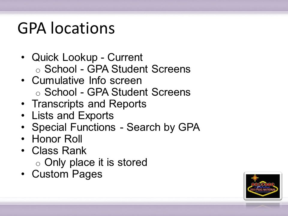 GPA locations Quick Lookup - Current o School - GPA Student Screens Cumulative Info screen o School - GPA Student Screens Transcripts and Reports Lists and Exports Special Functions - Search by GPA Honor Roll Class Rank o Only place it is stored Custom Pages